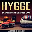 Hygge: Cozy Living the Danish Way Audiobook by Astrid S. Nielsen Narrated by Alex Lancer