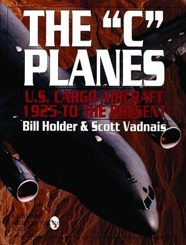 The C Planes: U.S. Cargo Aircraft from 1925 to the Present (Schiffer Military History)