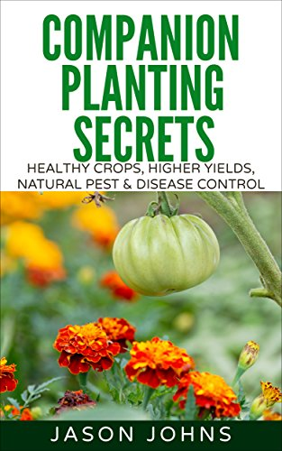 Companion Planting Secrets - Organic Gardening to Deter Pests and Increase Yield: Chemical Free Methods to Reduce Pests, Combat Diseases and Grow Better ... (Inspiring Gardening Ideas Book 31) by [Johns, Jason]