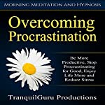 Overcoming Procrastination: Be More Productive, Stop Procrastinating for Good, Enjoy Life More and Reduce Stress | TranquilGuru Productions