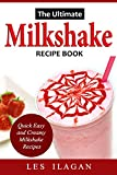 Milkshake Recipe Book: The Ultimate Milkshake Recipes: Quick, Easy,...