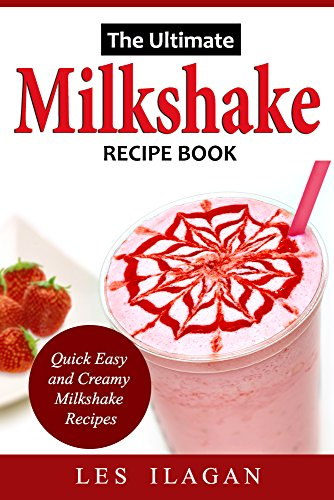 Milkshake Recipe Book: The Ultimate Milkshake Recipes: Quick, Easy, and Creamy Milkshake Recipes by [Ilagan, Les]
