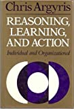 Reasoning, Learning, and Action: Individual and Organizational (JOSSEY BASS SOCIAL AND BEHAVIORAL SCIENCE SERIES)
