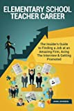 Elementary School Teacher Career (Special Edition): The Insider's Guide to Finding a Job at an Amazing Firm, Acing The Interview & Getting Promoted
