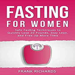 Fasting for Women: Safe Fasting Techniques to Quickly Lose 20 Pounds, Stay Lean, and Free up More Time