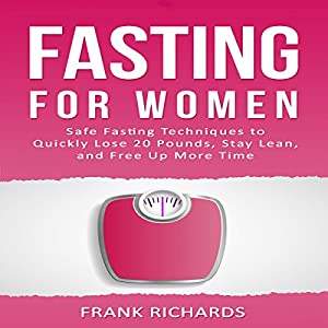 Fasting for Women: Safe Fasting Techniques to Quickly Lose 20 Pounds, Stay Lean, and Free up More Time Audiobook