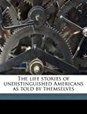 The Life Stories of Undistinguished Americans As Told by Themselves, Hamilton Holt, 1177563193