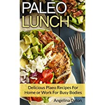 Paleo Lunch: Delicious Paleo Recipes for Home or Work for Busy Bodies