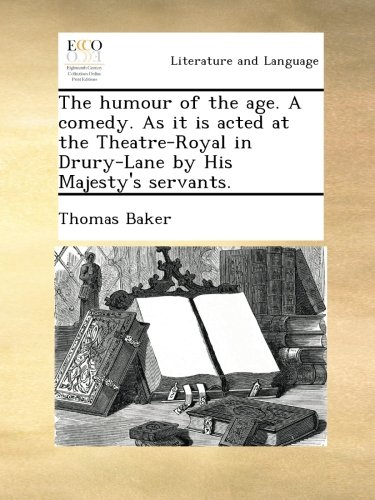 Read Online The humour of the age. A comedy. As it is acted at the Theatre-Royal in Drury-Lane by His Majesty's servants. pdf epub