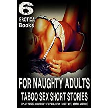 FOR NAUGHTY ADULTS - TABOO SEX SHORT STORIES 6 EROTICA BOOKS: EXPLICIT FORCED ROUGH SHORT STORY COLLECTION , LONELY WIFE, MENAGE, AND MORE