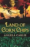 Land of Corn Chips, Angela Carlie, 1466452331