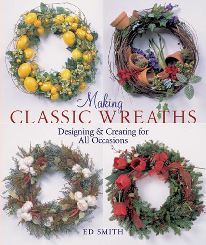 Making Classic Wreaths  Designing And Creating For All Seasons  Designing And Creating For All Occasions