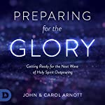 Preparing for the Glory: Getting Ready for the Next Wave of Holy Spirit Outpouring | Carol Arnott,John Arnott