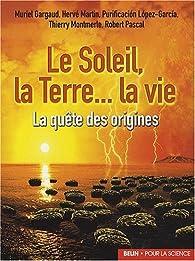 Le soleil, la terre... la vie : La quête des origines par Robert Pascal