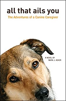 All That Ails You: The Adventures of a Canine Caregiver by [Asher, Mark J.]
