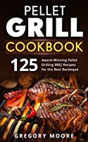 Pellet Grill Cookbook: 125 Award-Winning Pellet Grilling BBQ Recipes for the Best Barbeque
