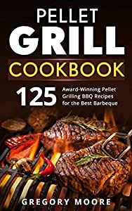 Pellet Grill Cookbook: 125 Award-Winning Pellet Grilling BBQ Recipes for the Best Barbeque
