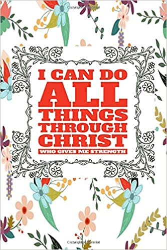 Buy I Can Do All Things Through Christ Who Gives Me Strength Great Inspirational And Prayer Journal For Men Women Teens Devotional Religious