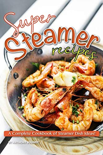 Super Steamer Recipes: A Complete Cookbook of Steamer Dish Ideas! by Anthony Boundy