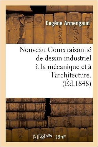 Télécharger en ligne Nouveau Cours raisonné de dessin industriel à la mécanique et à l'architecture.(Éd.1848) pdf, epub