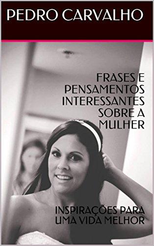 Frases E Pensamentos Interessantes Sobre A Mulher Inspirações Para Uma Vida Melhor Inspirações Para Vida Portuguese Edition