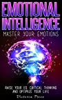 Emotional Intelligence: Master Your Emotions- Raise Your EQ, Critical Thinking and Optimize Your Life (Emotional Intelligence, Critical thinking, EQ)