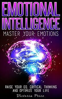 Emotional Intelligence: Master Your Emotions- Raise Your
