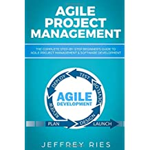 Agile Project Management: The Complete Step-by-Step Beginner's Guide to Agile Project Management & Software Development