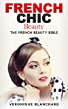 French Chic Beauty: The French Beauty Bible (French Chic, Style and Beauty, Fashion Guide, Style Secrets, Capsule Wardrobe, Parisian Chic, Minimalist Living, Book 3)