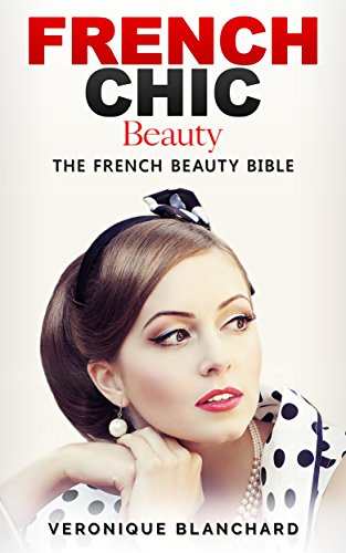 French Chic Beauty: The French Beauty Bible French Chic Style and Beauty Fashion Guide Style Secrets Capsule Wardrobe Parisian Chic Minimalist Living Book 3