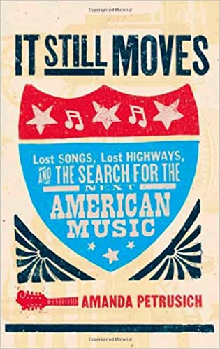 92156ecb88 It Still Moves: Lost Songs, Lost Highways, and the Search for the Next  American Music: Amanda Petrusich: 9780865479500: Amazon.com: Books
