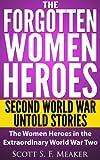 The Forgotten Women Heroes: Second World War Untold Stories – The Women Heroes in the Extraordinary World War Two