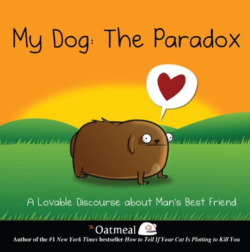 My Dog: The Paradox: A Lovable Discourse about Man's Best Friend (The Oatmeal Book ()