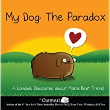 My Dog: The Paradox: A Lovable Discourse about Man's Best Friend (The Oatmeal Book 3)