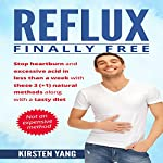 Reflux: Finally Free: Stop Heartburn and Acid in Less than a Week with These 3(+1) Natural Methods and a Tasty Diet | Kirsten Yang
