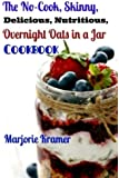 The No-Cook, Skinny, Delicious, Nutritious Overnight Oats in a Jar Cookbook (Volume 1)
