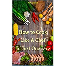 How to Cook Like A Chef: In Just One Day