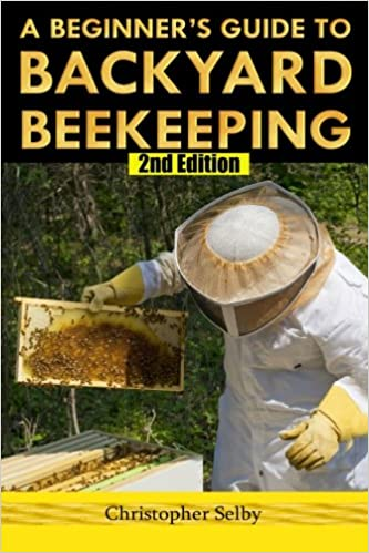 A Beginneru0027s Guide To Backyard Beekeeping: Christopher Selby:  9781511604390: Amazon.com: Books