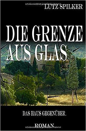 Die Grenze Aus Glas Das Haus Gegenuber Amazon De Lutz Spilker