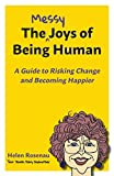 The Messy Joys of Being Human: A Guide to Risking Change and Becoming Happier
