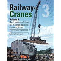 Railway Cranes Volume 3: 3: Hand, steam and diesel rail-mounted cranes of Britain (Railway Breakdown Cranes)