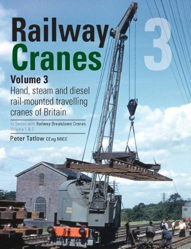 Railway Cranes Volume 3: 3: Hand, steam and diesel rail-mounted cranes of Britain (Railway Breakdown ()