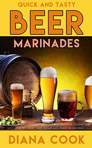 Quick and Tasty Beer Marinades: Top 50 Award-Winning Oktoberfest Beer Festival Recipes for Beef, Poultry, Pork, and Shrimp (all-purpose ()