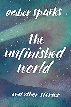 The Unfinished World: And Other Stories by [Sparks, Amber]
