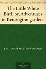 The Little White Bird; or, Adventures in Kensington gardens Kindle Edition