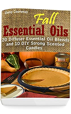 Fall Essential Oils: 20 Diffuser Essential Oil Blends and 10 DIY Strong Scented Candles: (Young Living Essential Oils Guide, Essential Oils Book, Essential Oils For Weight Loss)