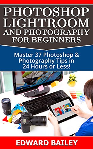Photoshop: Photoshop Lightroom and Photography for Beginners ( Box Set 3 in 1): Master 37 Photoshop & Photography Tips in 24 Hours or Less! (Photoshop ... - Digital Photography - G