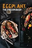 Eggplant - The Freshmaker!: Best Eggplant Recipes for Easy Cooking!