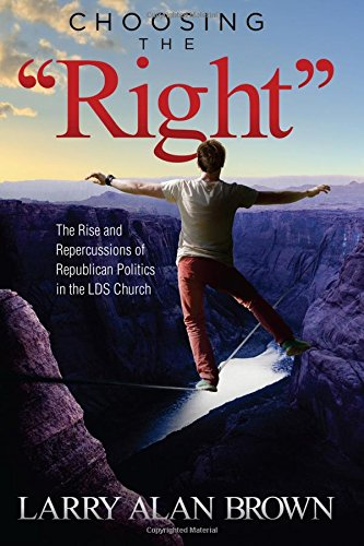 "Read Online Choosing the ""Right"": The Rise and Repercussions of Republican Politics in the LDS Church PDF"