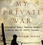 My Private War: Liberated Body, Captive Mind: A World War II POW's Journey | Norman Bussel